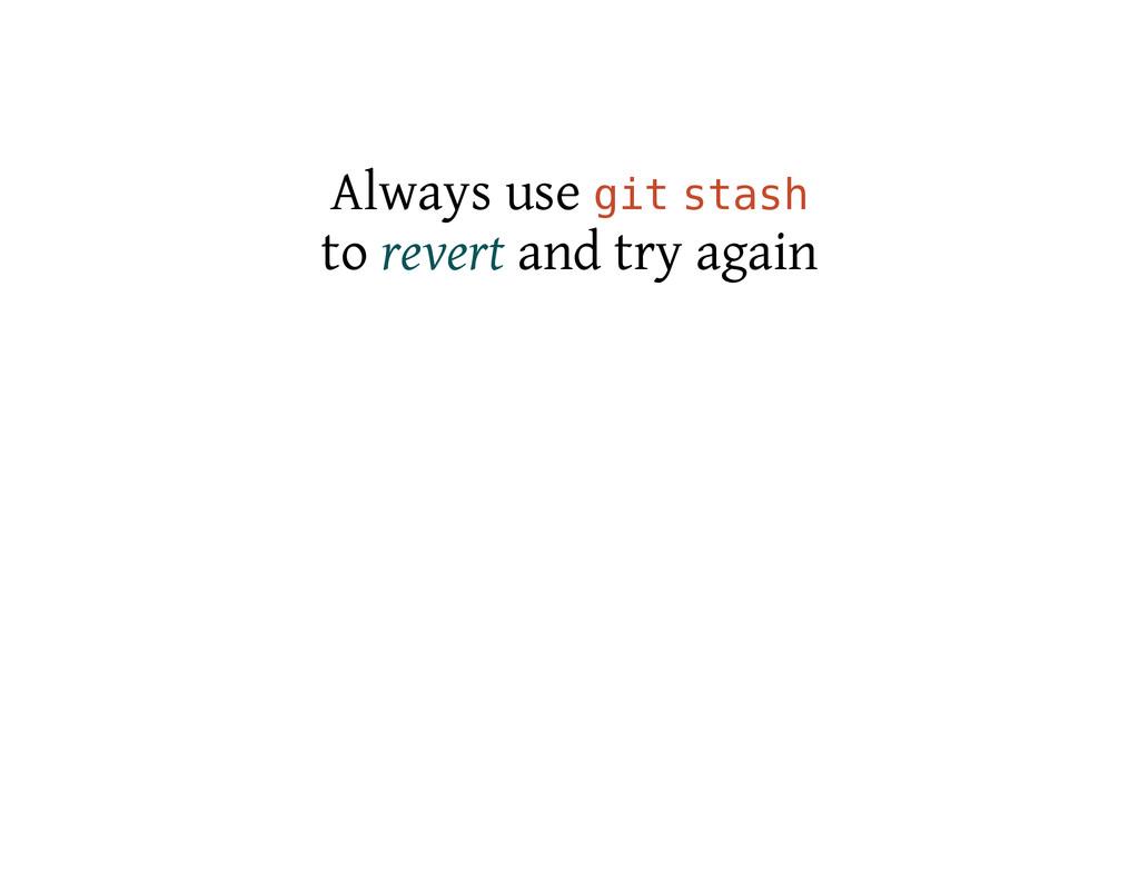 Always use g i t s t a s h to revert and try ag...