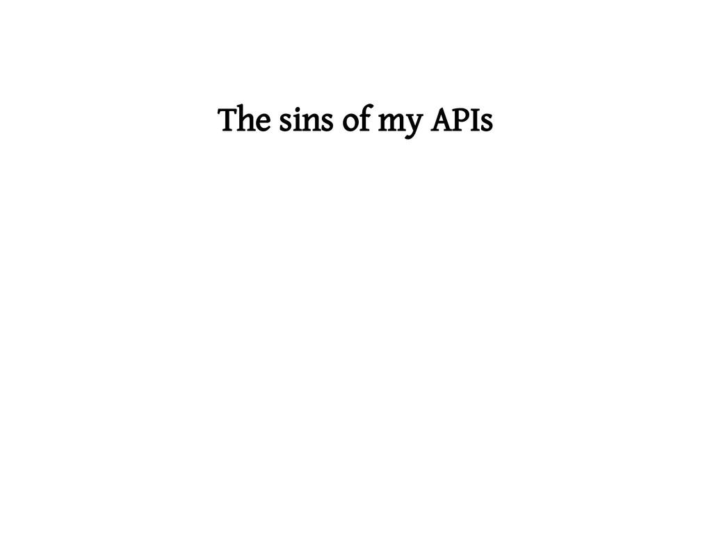 The sins of my APIs