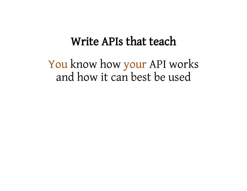 Write APIs that teach You know how your API wor...