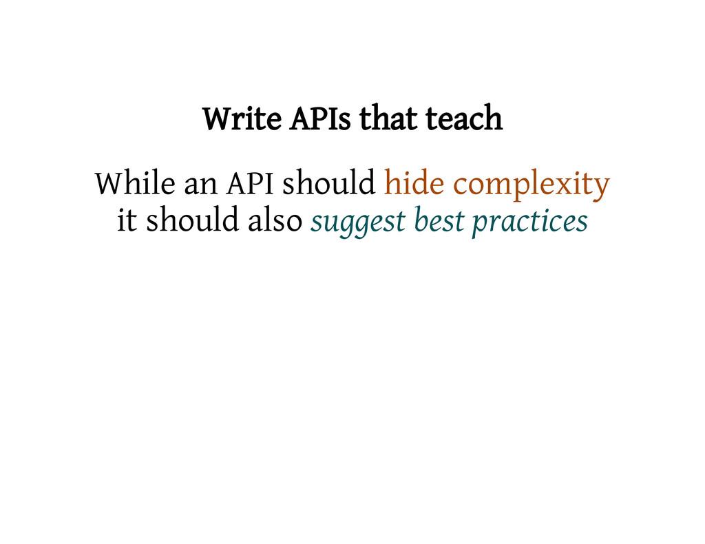 Write APIs that teach While an API should hide ...