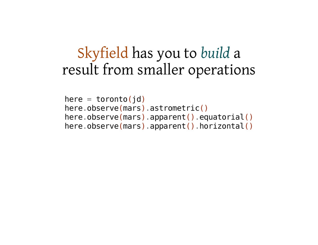 Skyfield has you to build a result from smaller...