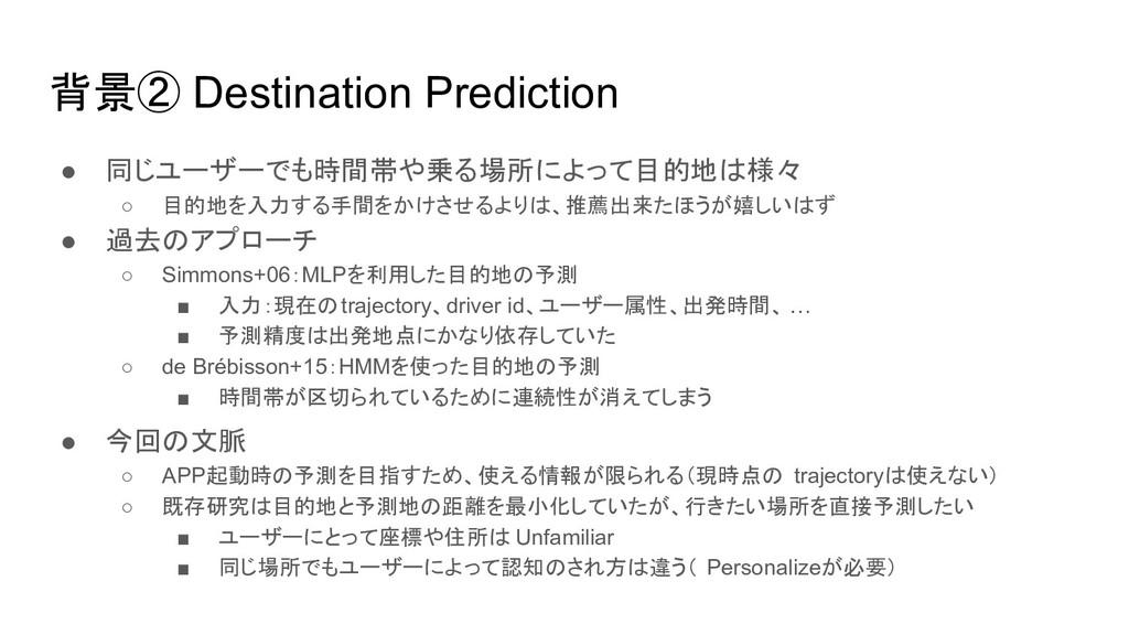 背景② Destination Prediction ● 同じユーザーでも時間帯や乗る場所によ...