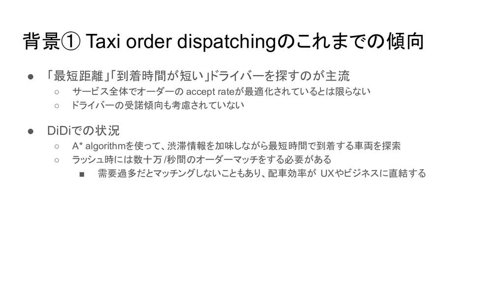 背景① Taxi order dispatchingのこれまでの傾向 ● 「最短距離」「到着時...