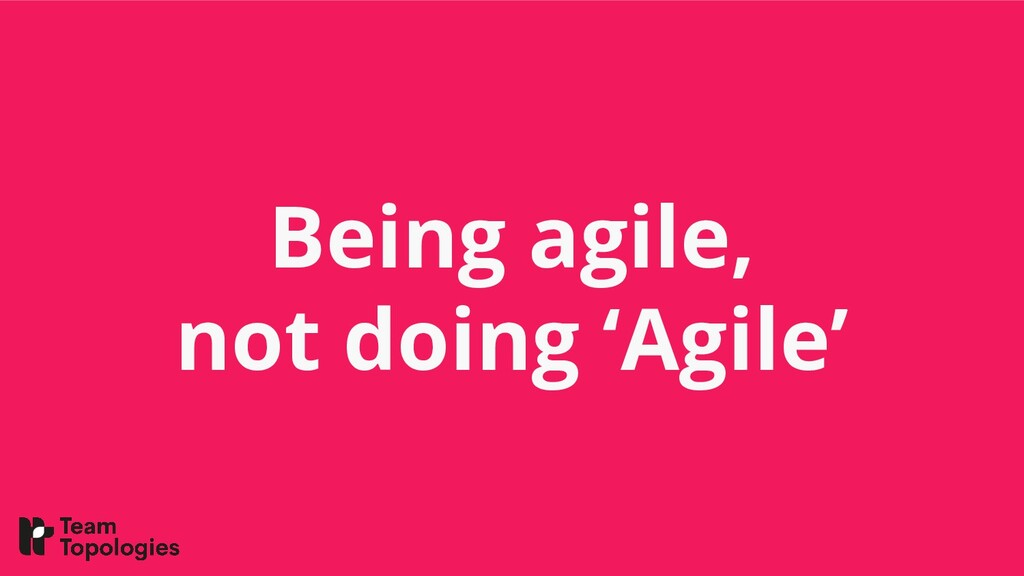 Being agile, not doing 'Agile'