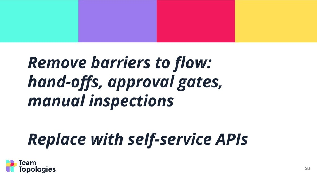 Remove barriers to flow: hand-offs, approval gate...