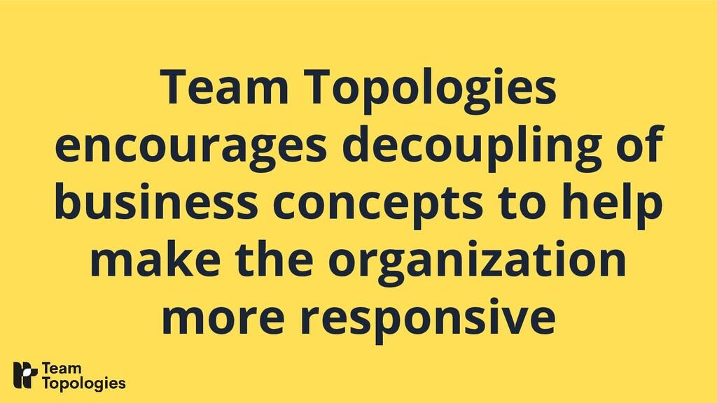 Team Topologies encourages decoupling of busine...