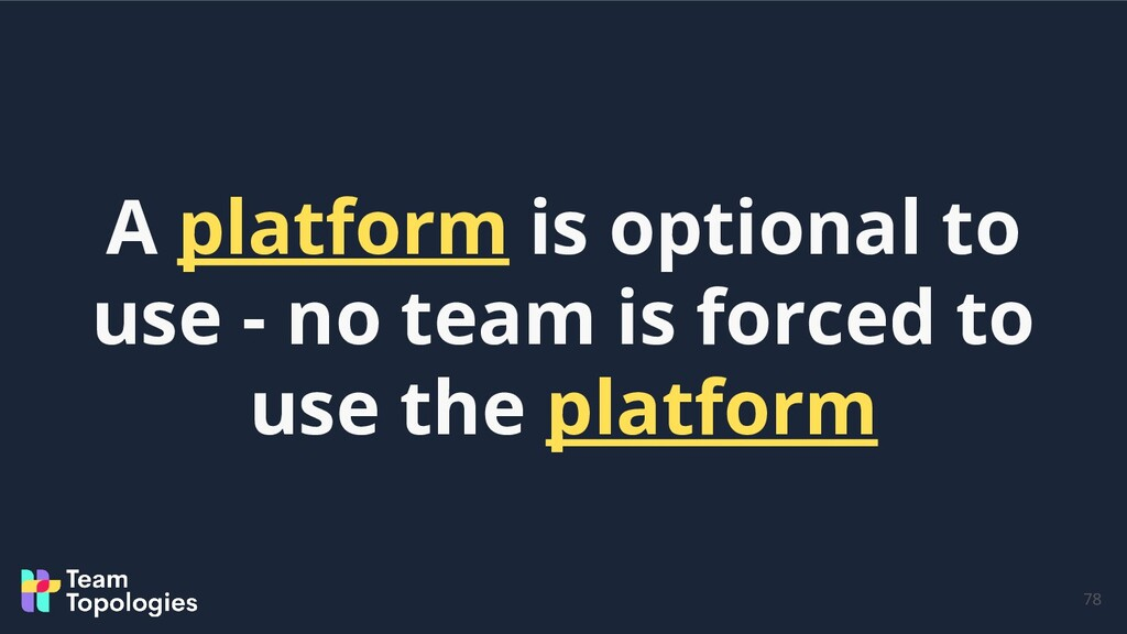 78 A platform is optional to use - no team is f...