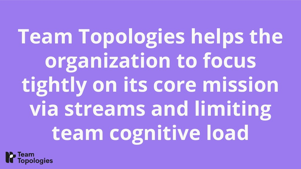 Team Topologies helps the organization to focus...