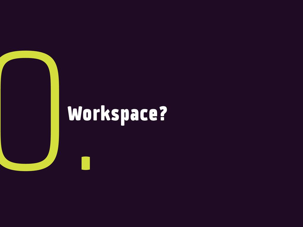 Workspace? 0.