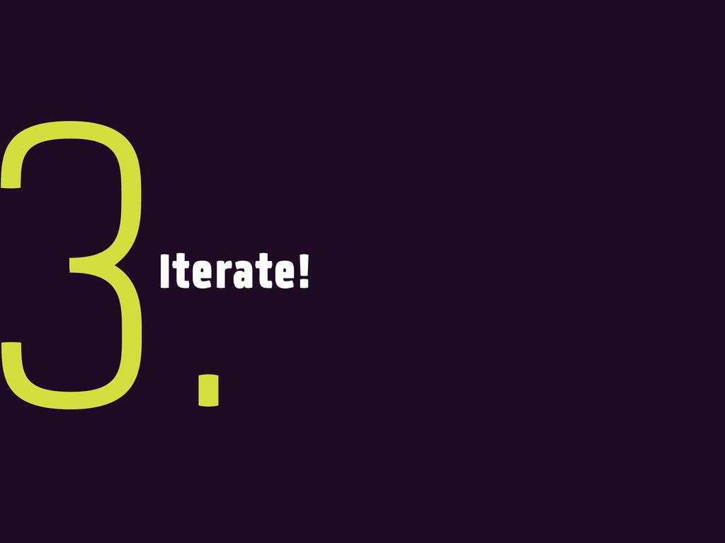 Iterate! 3.