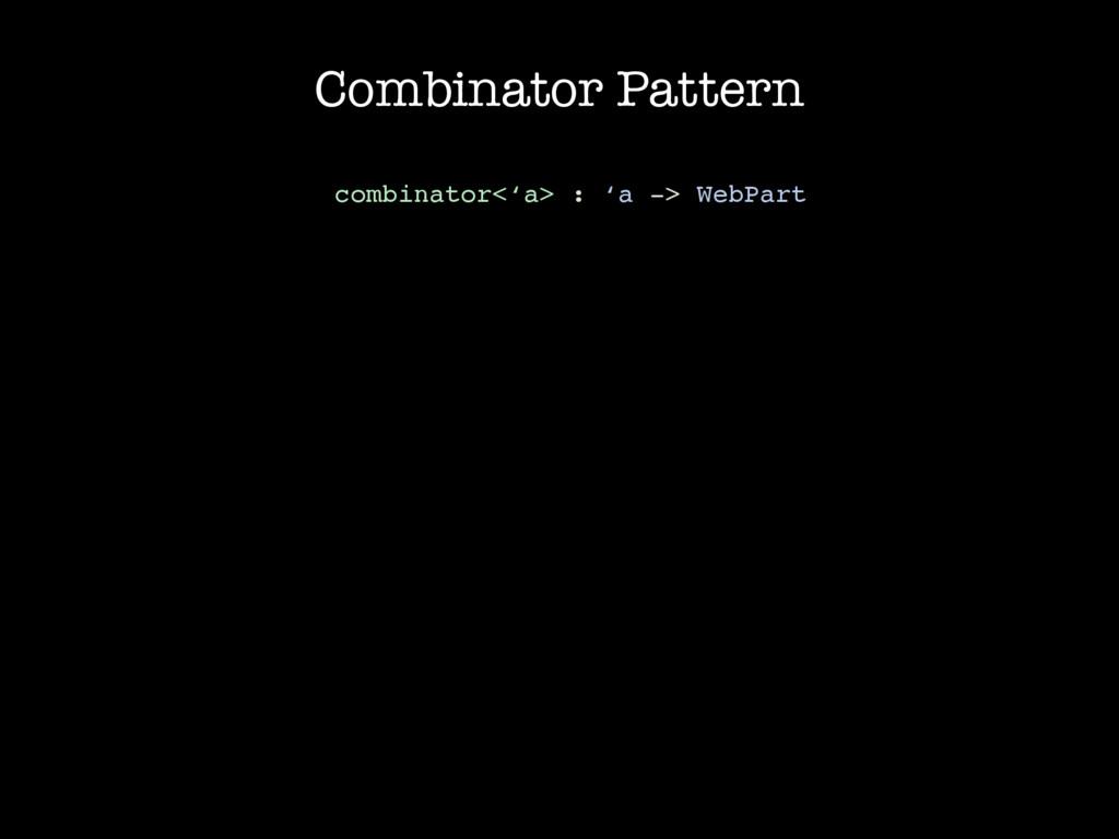 Combinator Pattern combinator<'a> : 'a -> WebPa...