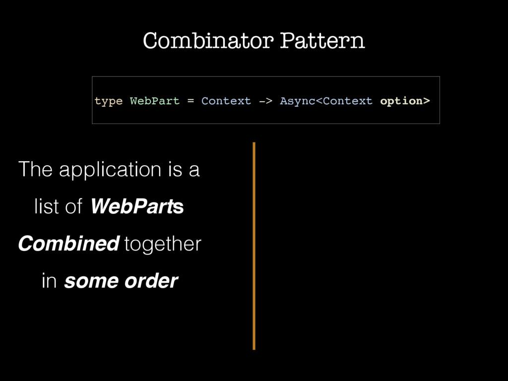 Combinator Pattern type WebPart = Context -> As...