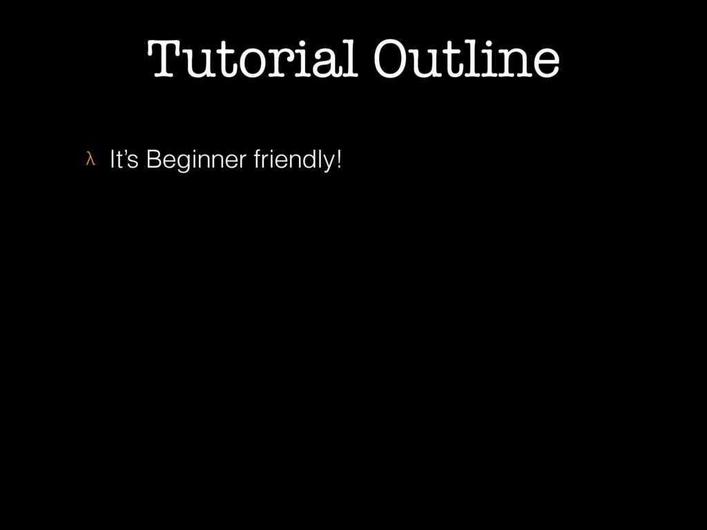 Tutorial Outline λ It's Beginner friendly!