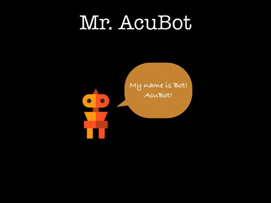 Mr. AcuBot My name is Bot! AcuBot!