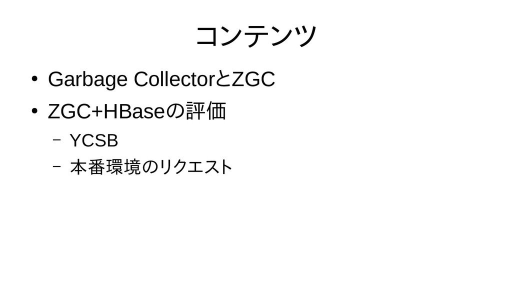 コンテンツ ● Garbage CollectorとZGC ● ZGC+HBaseの評価評価 ...