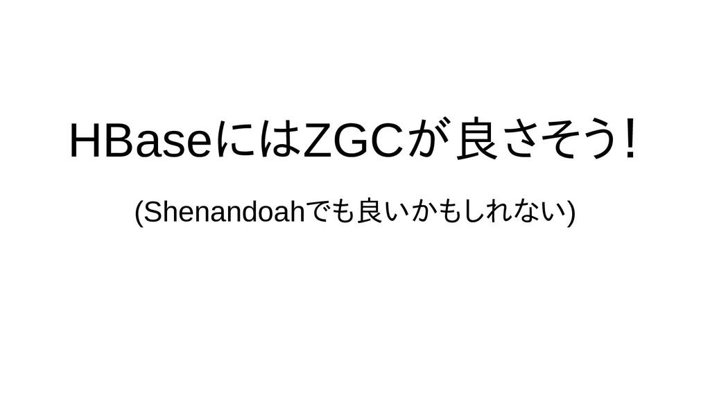 HBaseに除去するためには時間の都合で話ZGCが良さげなさそう場合がある! (Shenand...