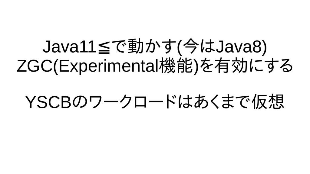 Java11≦で話さない動くかす(今は時間の都合で話Java8) ZGC(Experiment...