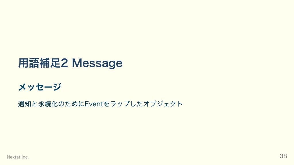 ⽤語補⾜2 Message メッセージ 通知と永続化のためにEventをラップしたオブジェクト...