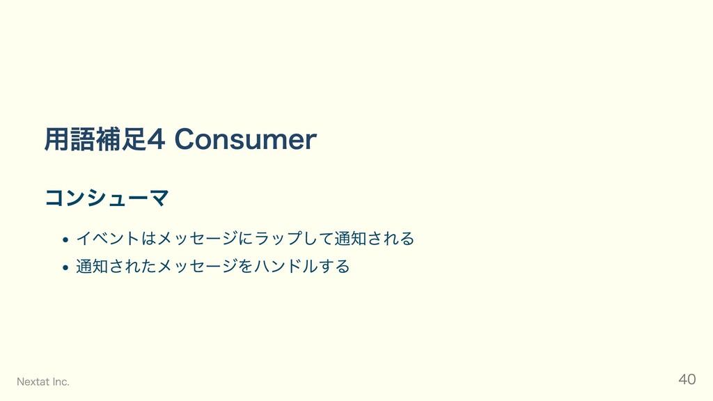 ⽤語補⾜4 Consumer コンシューマ イベントはメッセージにラップして通知される 通知さ...