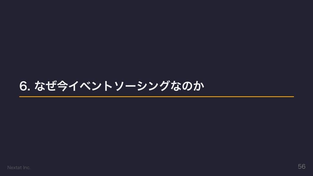 6. なぜ今イベントソーシングなのか Nextat Inc. 56
