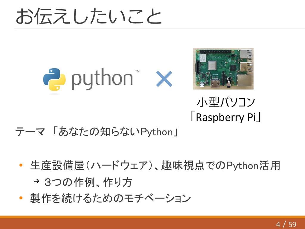 4 59 / お伝えしたいこと テーマ 「あなたの知らないPython」 ● 生産設備屋(ハー...