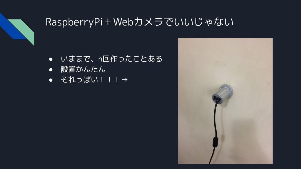RaspberryPi+Webカメラでいいじゃない ● いままで、n回作ったことある ● 設置...