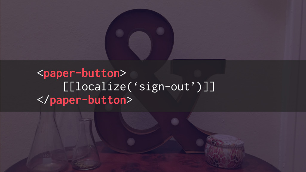 <paper-button> [[localize('sign-out')]] </paper...