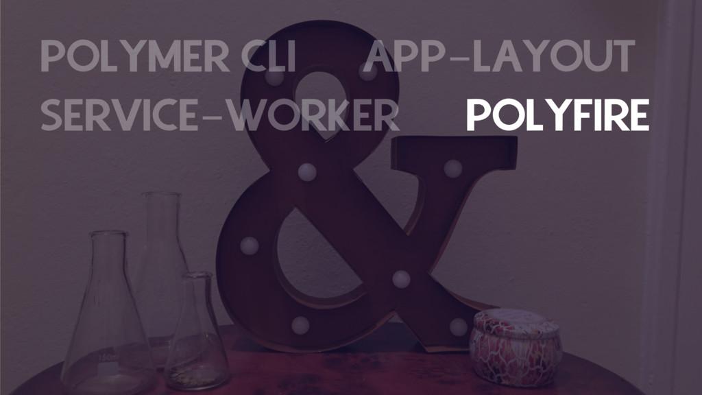 POLYMER CLI APP-LAYOUT SERVICE-WORKER POLYFIRE ...