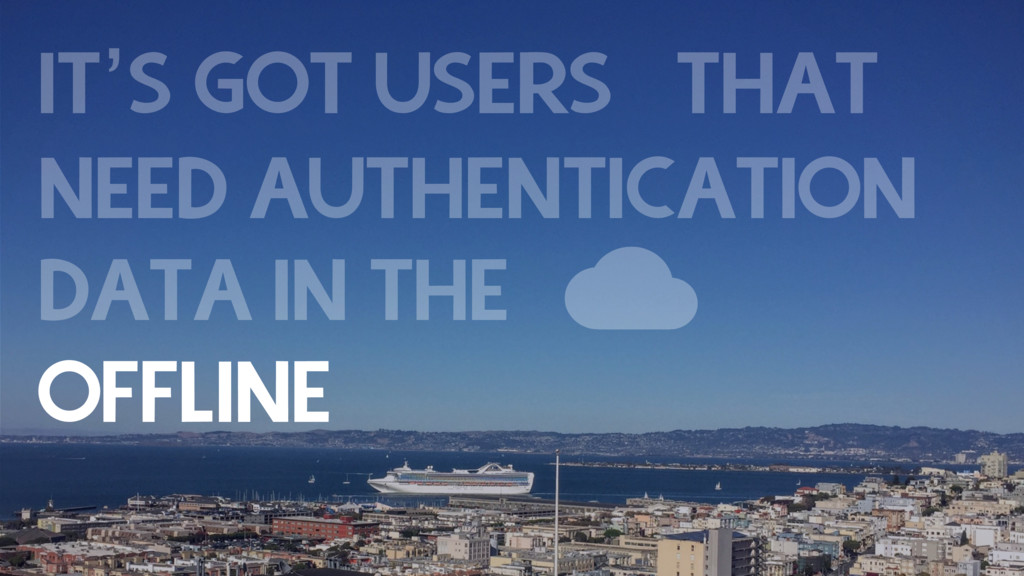 IT'S GOT USERS THAT NEED AUTHENTICATION