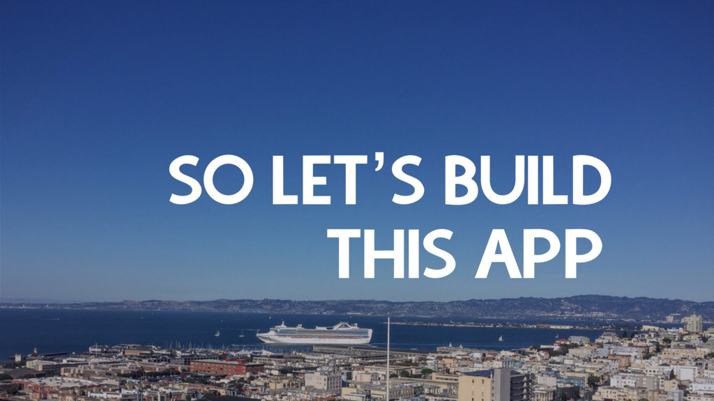 SO LET'S BUILD THIS APP