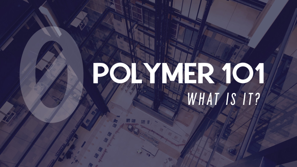 POLYMER 101 W H AT I S I T ? 0