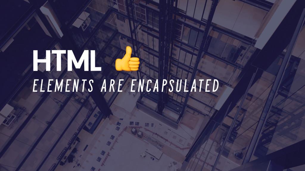 HTML E L E M E N T S A R E E N C A P S U L AT E...