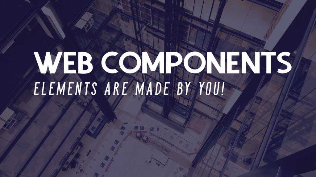 WEB COMPONENTS E L E M E N T S A R E M A D E BY...
