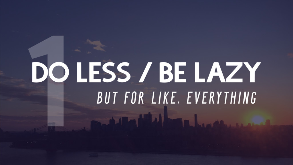 DO LESS / BE LAZY B U T F O R L I K E , E V E R...