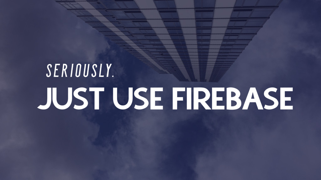 JUST USE FIREBASE S E R I O U S LY.