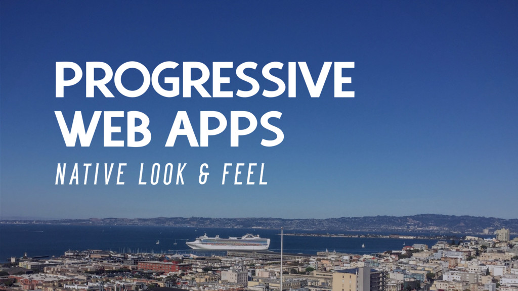 PROGRESSIVE WEB APPS N AT I V E L O O K & F E E...