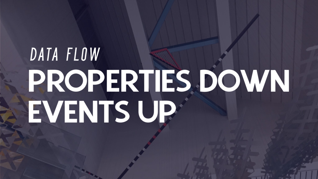 PROPERTIES DOWN D ATA F L O W EVENTS UP