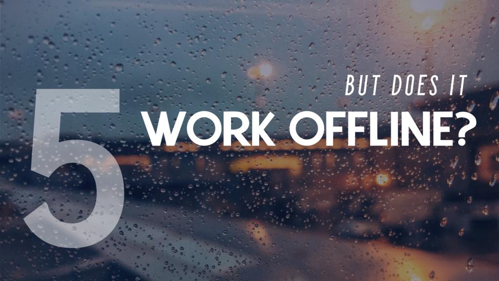 WORK OFFLINE? B U T D O E S I T 5
