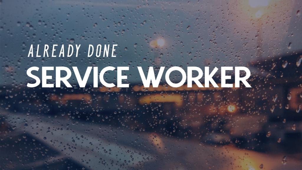 SERVICE WORKER A L R E A DY D O N E