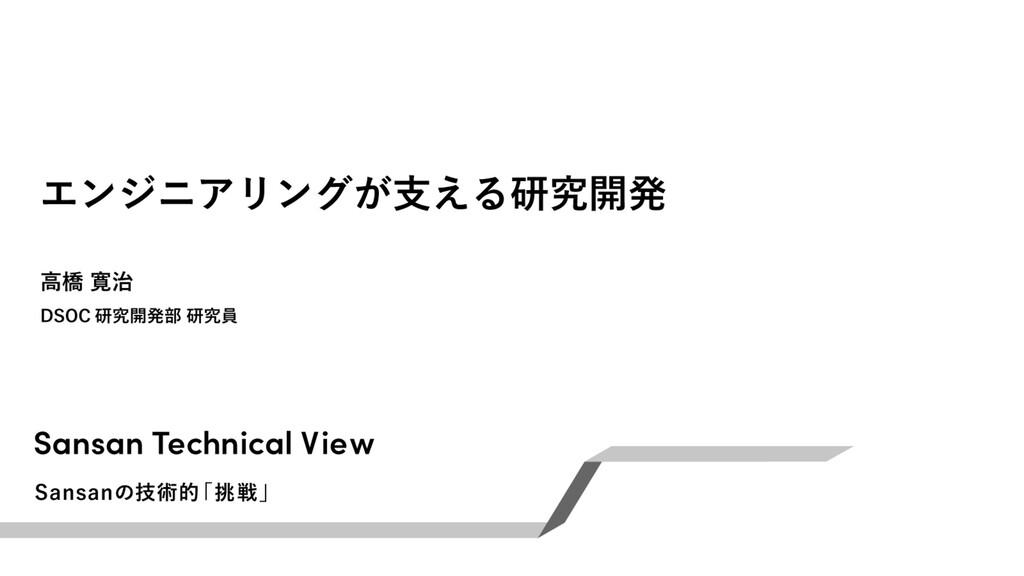 エンジニアリングが⽀える研究開発 DSOC 研究開発部 研究員 ⾼橋寛治 Sansan Tec...