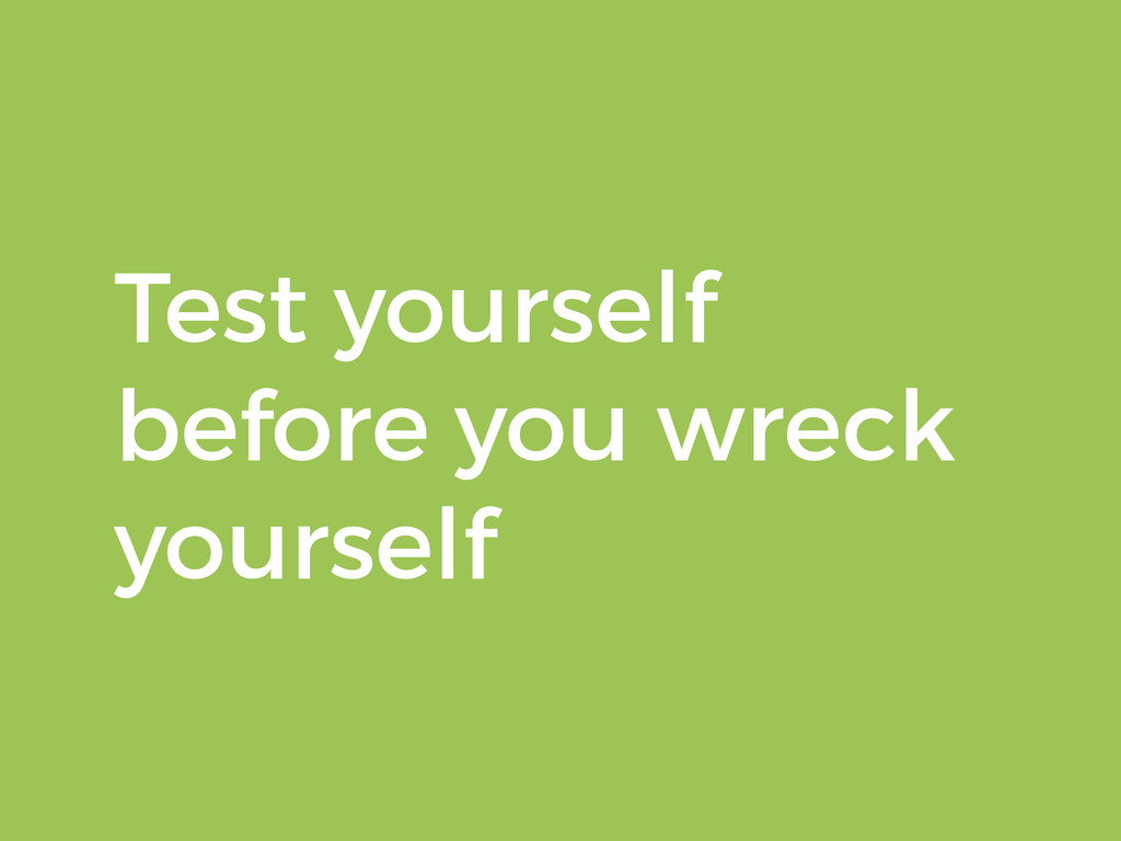 Test yourself before you wreck yourself