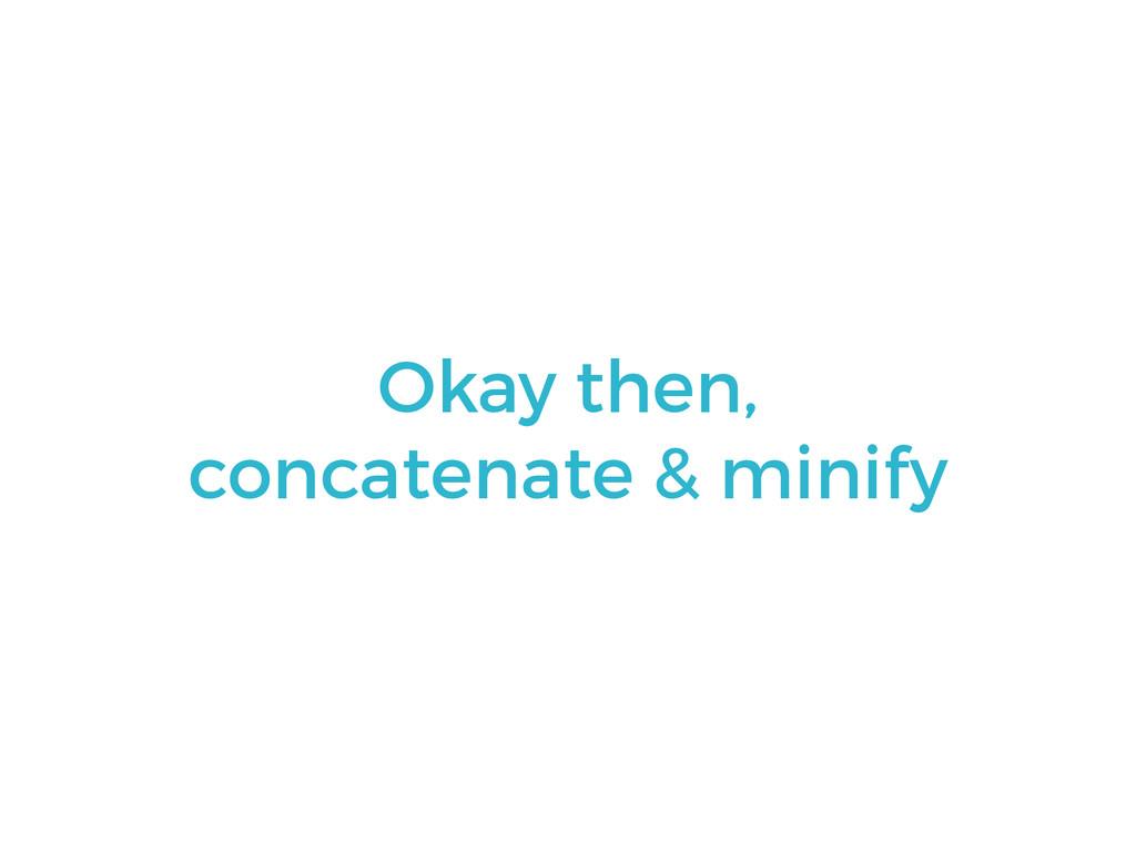 Okay then, concatenate & minify