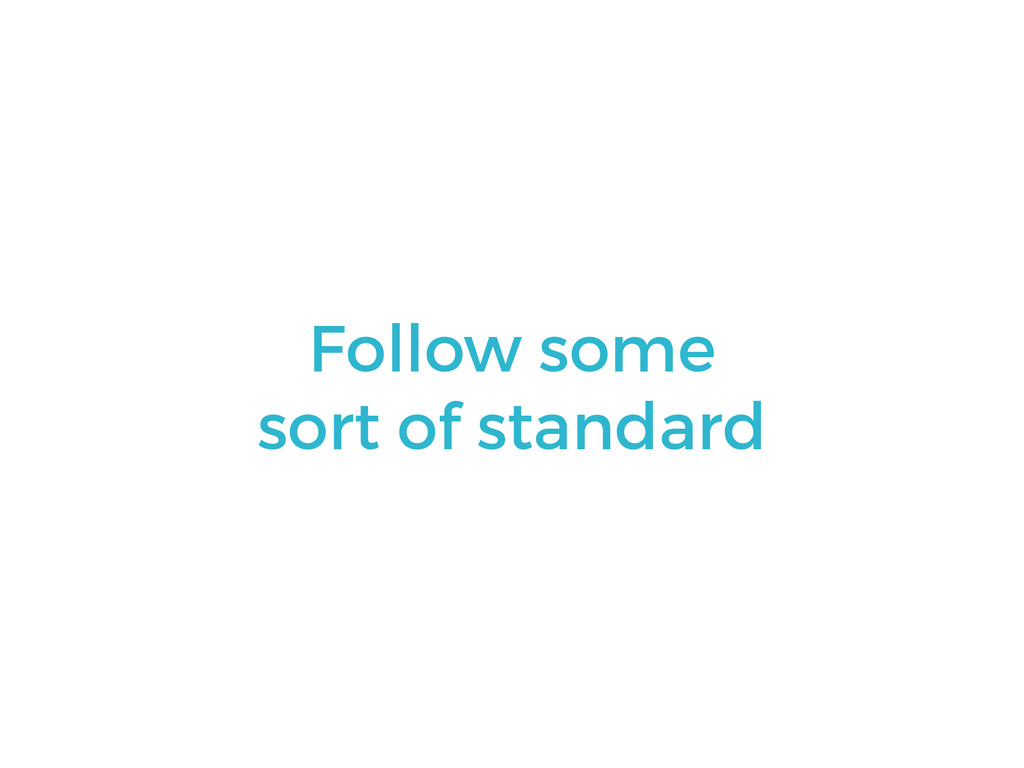Follow some sort of standard