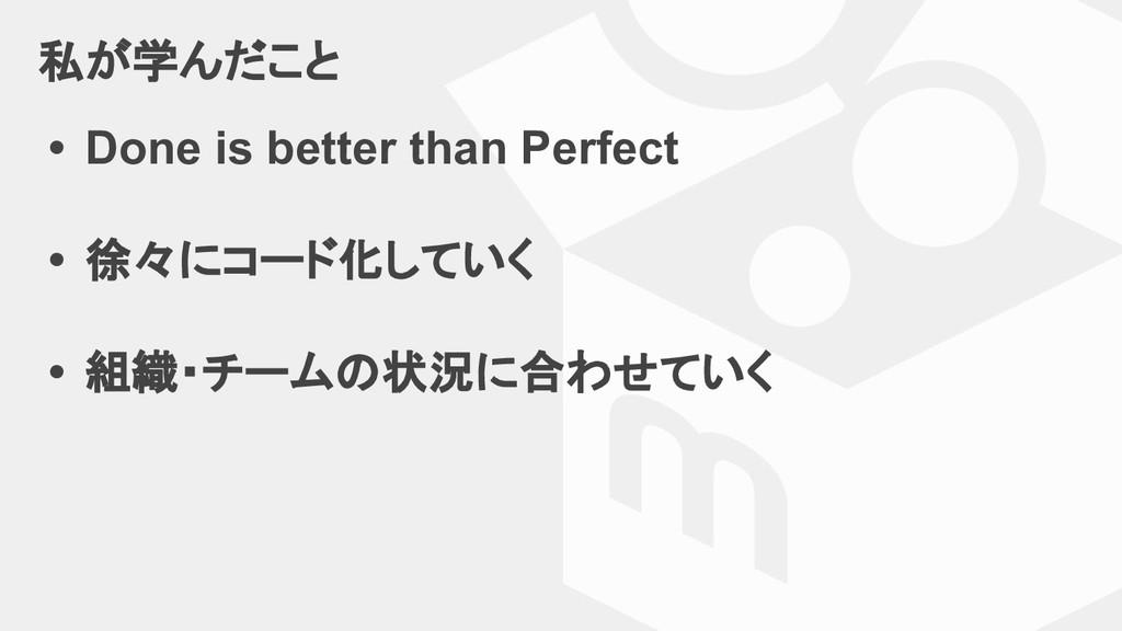 私が学んだこと • Done is better than Perfect • 徐々にコード化...