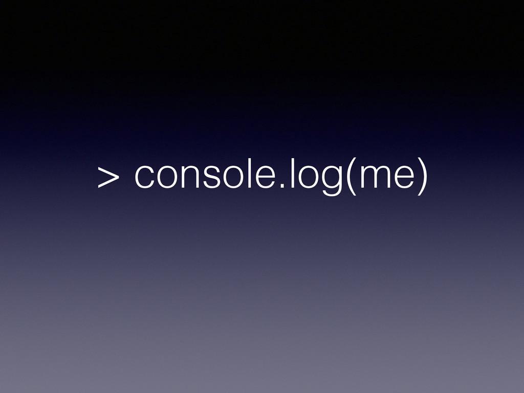 > console.log(me)