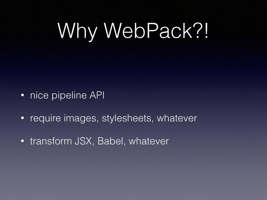 Why WebPack?! • nice pipeline API • require ima...