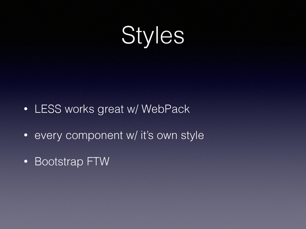 Styles • LESS works great w/ WebPack • every co...
