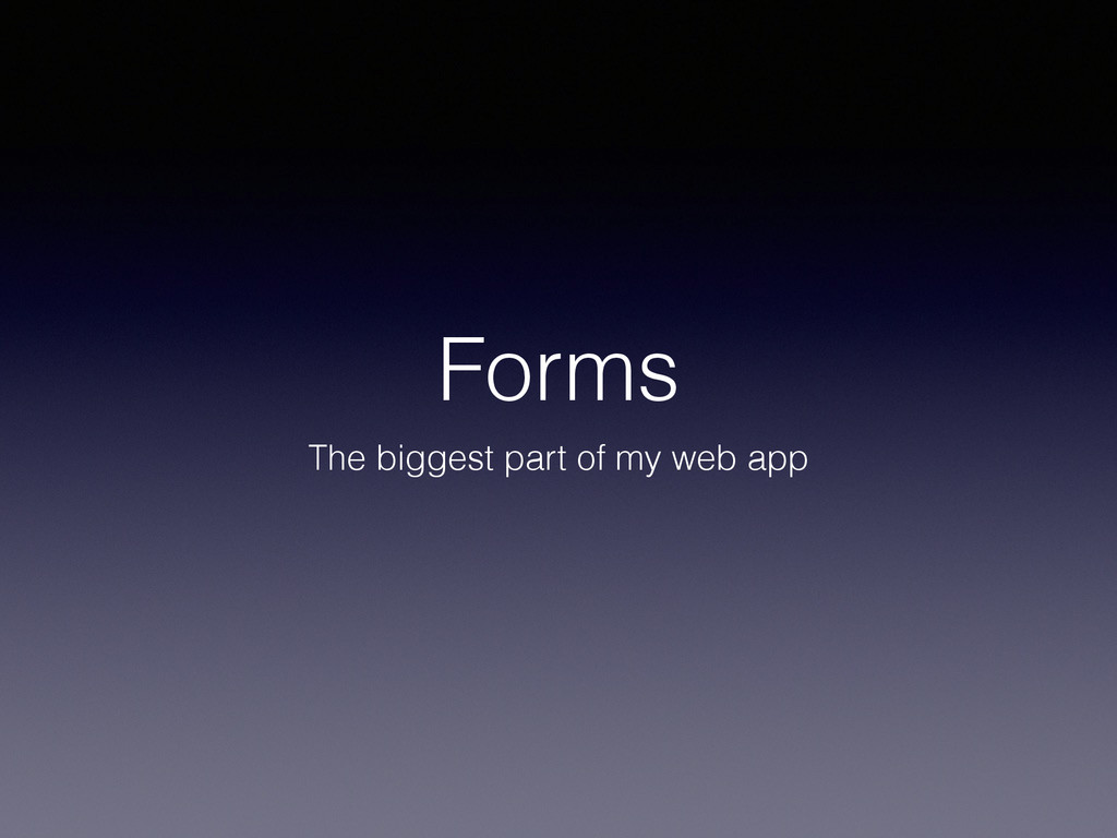 Forms The biggest part of my web app
