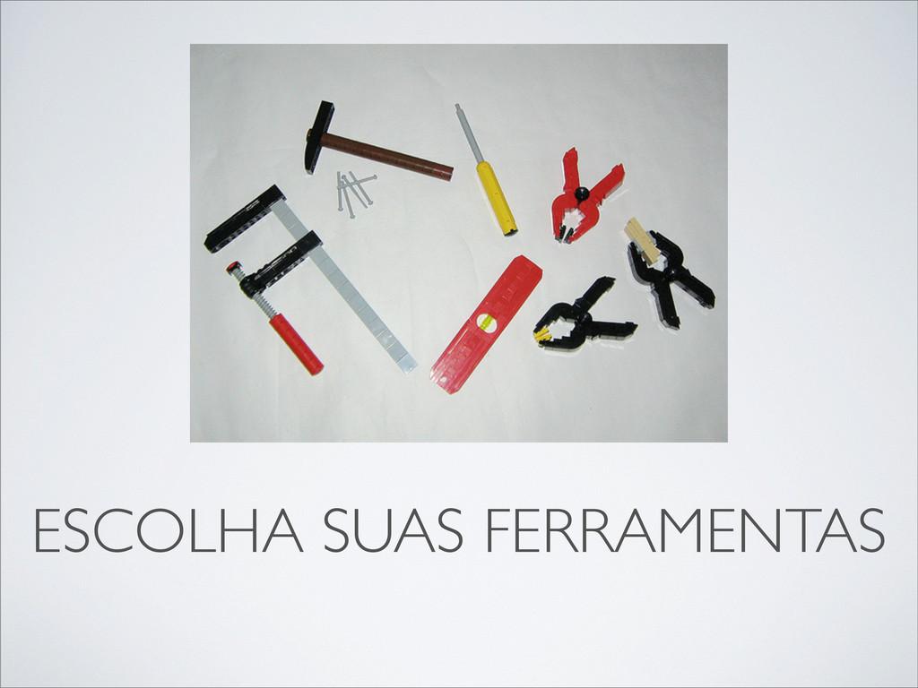 ESCOLHA SUAS FERRAMENTAS