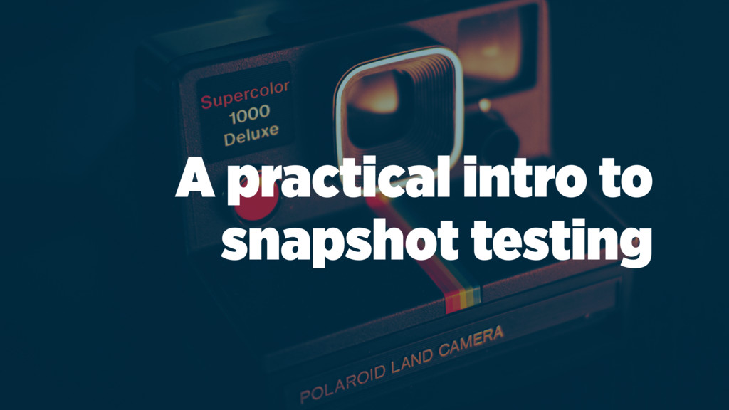 A practical intro to snapshot testing